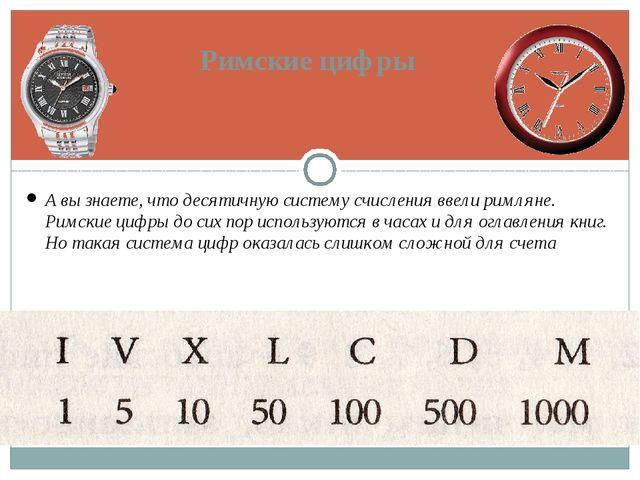 А вы знаете, что десятичную систему счисления ввели римляне. Римские цифры до...