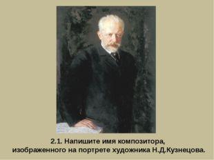 2.1. Напишите имя композитора, изображенного на портрете художника Н.Д.Кузнец