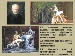 2.2. Напишите название балета, написанного этим композитором, фрагменты котор