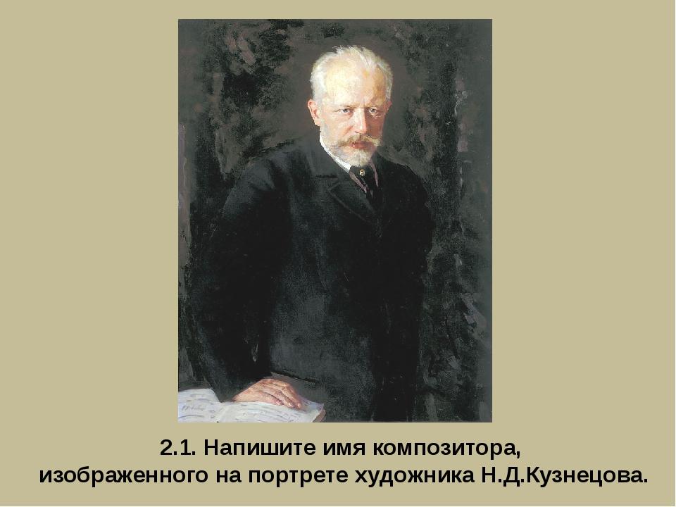 2.1. Напишите имя композитора, изображенного на портрете художника Н.Д.Кузнец...