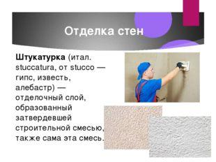 Отделка стен Штукатурка (итал. stuccatura, от stucco — гипс, известь, алебаст