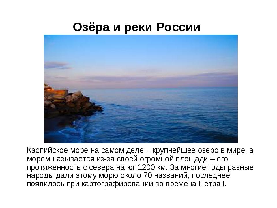 Озёра и реки России Каспийское море на самом деле – крупнейшее озеро в мире,...