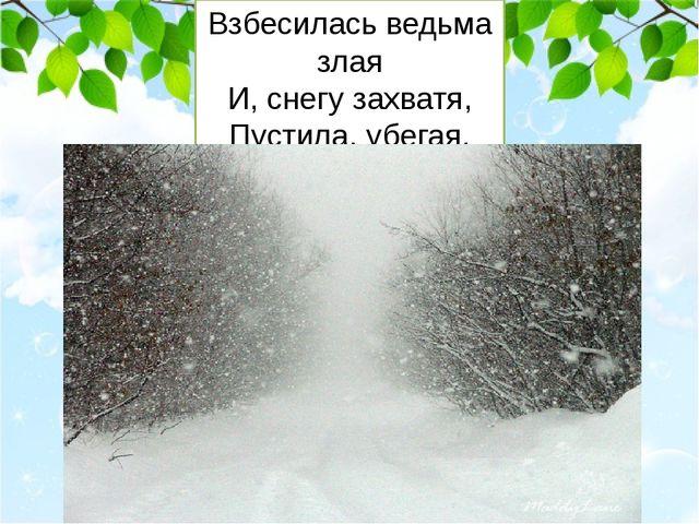 Взбесилась ведьма злая И, снегу захватя, Пустила, убегая, В прекрасное дитя