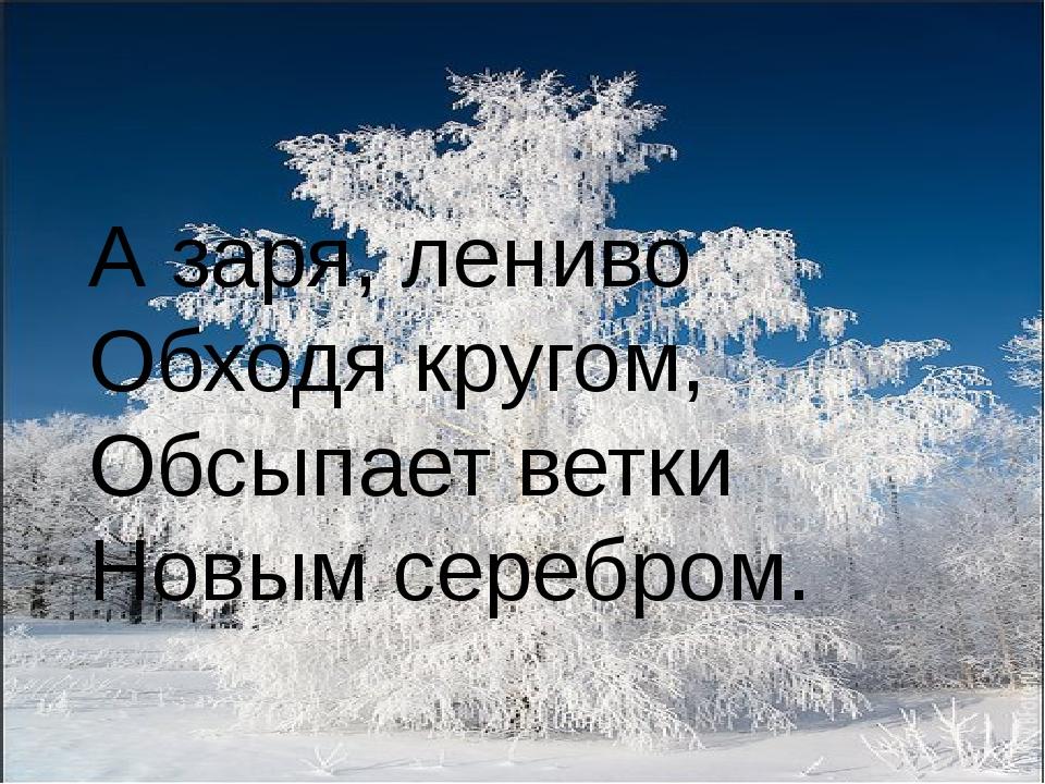 А заря, лениво Обходя кругом, Обсыпает ветки Новым серебром.