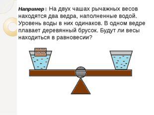 Например ꞉ На двух чашах рычажных весов находятся два ведра, наполненные водо