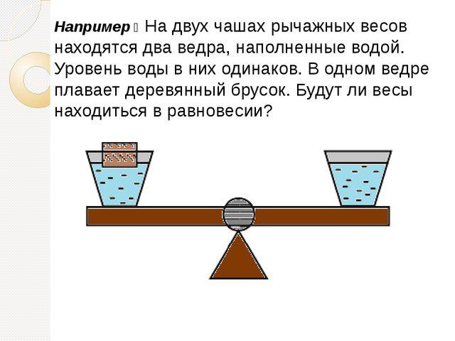 Например ꞉ На двух чашах рычажных весов находятся два ведра, наполненные водо...