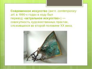 Современное искусство(англ.contemporary art; в1990-х годахв ходу был пере