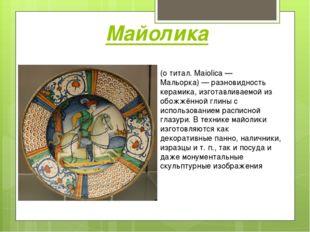 Майолика (о титал. Maiolica— Мальорка)— разновидность керамика, изготавлива