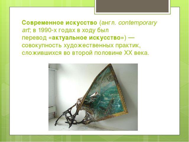 Современное искусство(англ.contemporary art; в1990-х годахв ходу был пере...