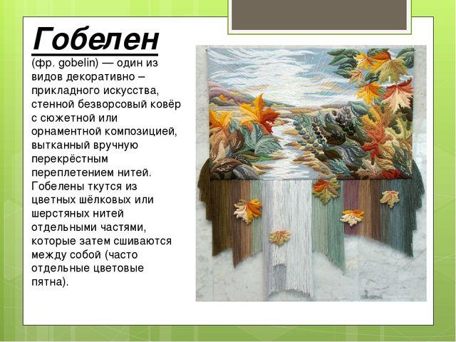 Гобелен (фр.gobelin)— один из видов декоративно – прикладного искусства, ст...