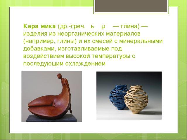 Кера́мика(др.-греч.κέραμος— глина)— изделия из неорганических материалов...