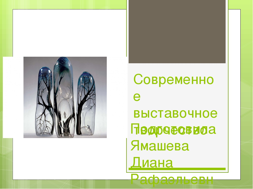 Современное выставочное творчество Подготовила Ямашева Диана Рафаэльевна Учит...