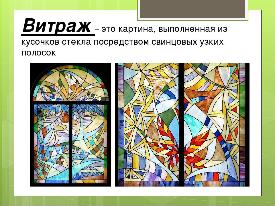 Витраж – это картина, выполненная из кусочков стекла посредством свинцовых уз...