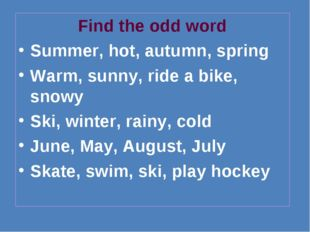 Find the odd word Summer, hot, autumn, spring Warm, sunny, ride a bike, snowy