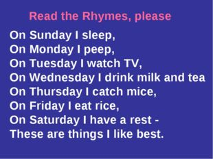 Read the Rhymes, please On Sunday I sleep, On Monday I peep, On Tuesday I wat