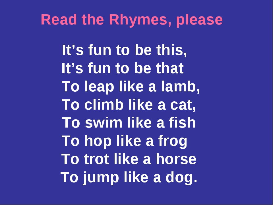 Read the Rhymes, please It's fun to be this, It's fun to be that To leap like...