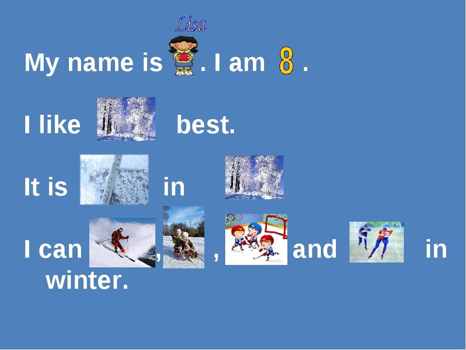 My name is . I am . I like best. It is in . I can , , and in winter.