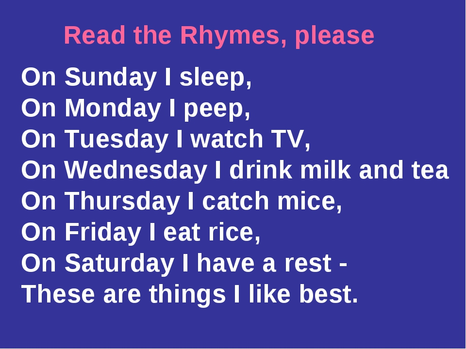 Read the Rhymes, please On Sunday I sleep, On Monday I peep, On Tuesday I wat...
