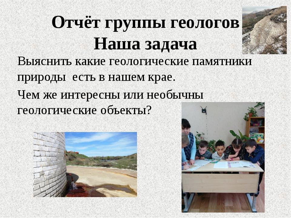 Отчёт группы геологов Наша задача Выяснить какие геологические памятники прир...