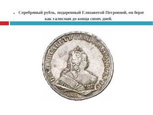 . Серебряный рубль, подаренный Елизаветой Петровной, он берег как талисман до