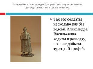 Талисманом во всех походах Суворова была отцовская шинель. Однажды она попала