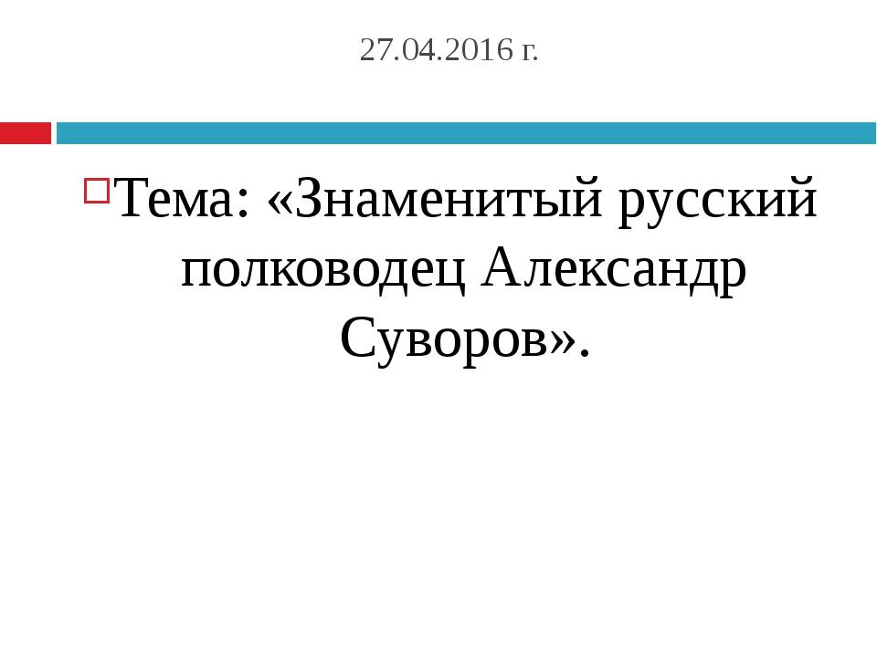 27.04.2016 г. Тема: «Знаменитый русский полководец Александр Суворов».