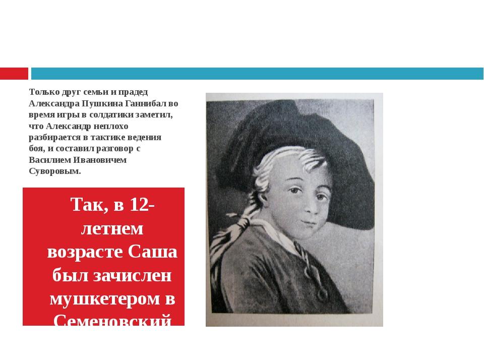 Только друг семьи и прадед Александра Пушкина Ганнибал во время игры в солдат...