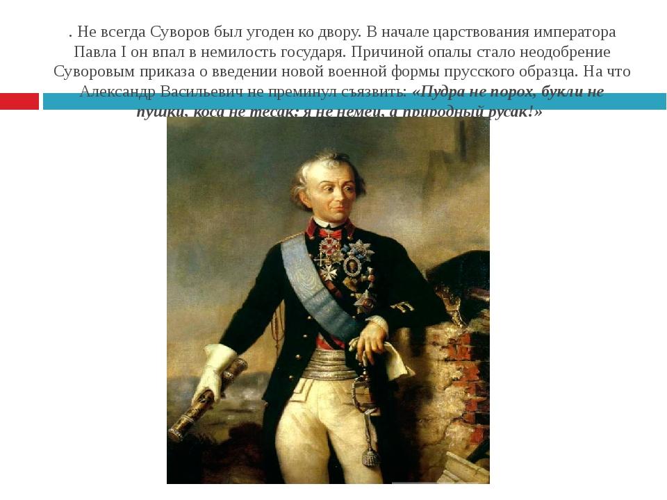 . Не всегда Суворов был угоден ко двору. В начале царствования императора Пав...