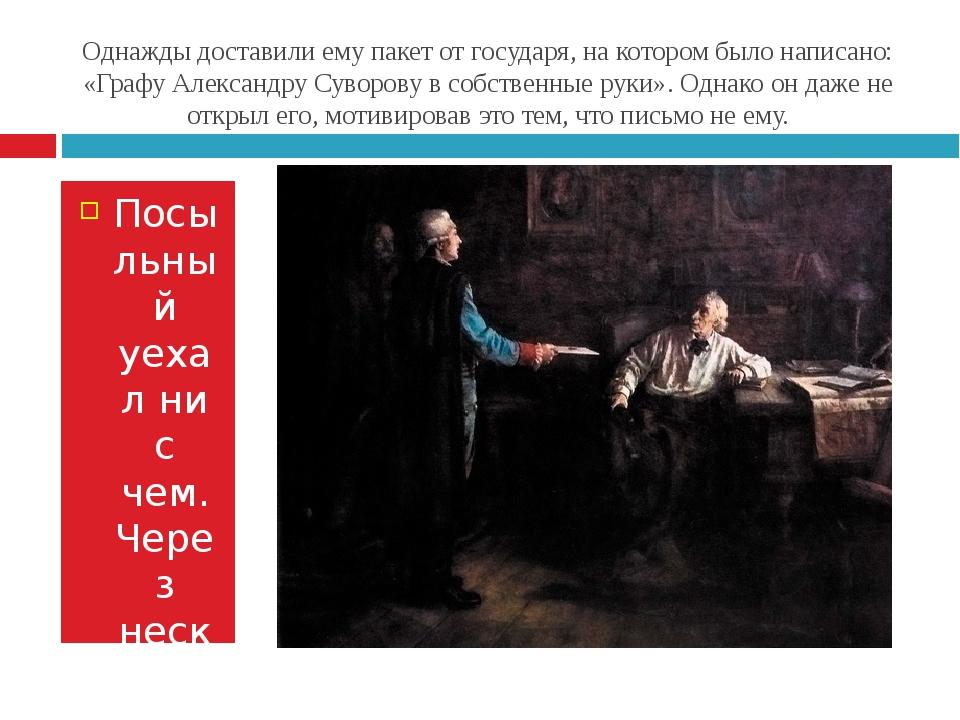 Однажды доставили ему пакет от государя, на котором было написано: «Графу Але...