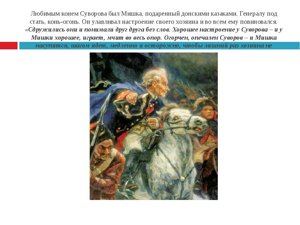 Любимым конем Суворова был Мишка, подаренный донскими казаками. Генералу под...