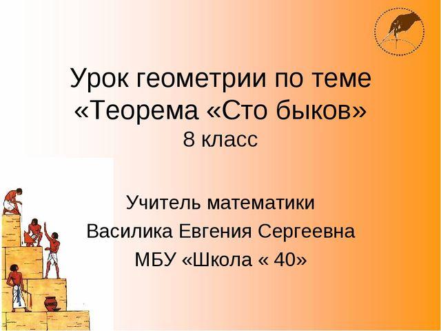 Урок геометрии по теме «Теорема «Сто быков» 8 класс Учитель математики Васили...