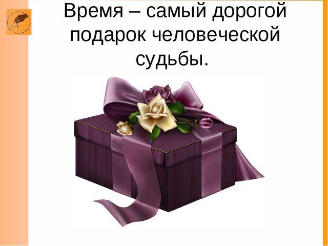 Время – самый дорогой подарок человеческой судьбы.