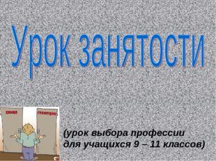 (урок выбора профессии для учащихся 9 – 11 классов)