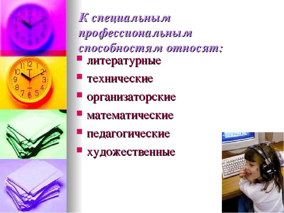 К специальным профессиональным способностям относят: литературные технические...