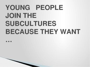 YOUNG PEOPLE JOIN THE SUBCULTURES BECAUSE THEY WANT …