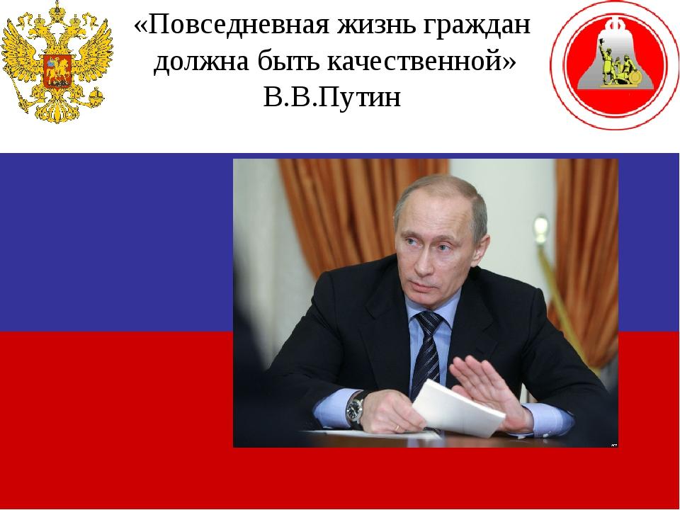 «Повседневная жизнь граждан должна быть качественной» В.В.Путин
