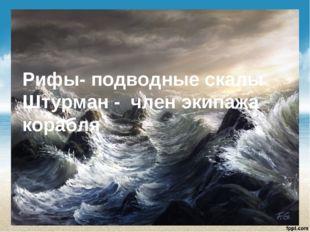 Рифы- подводные скалы Штурман - член экипажа корабля
