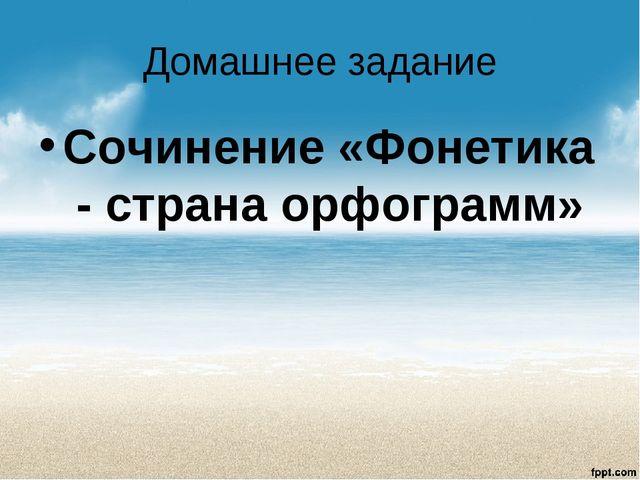 Домашнее задание Сочинение «Фонетика - страна орфограмм»