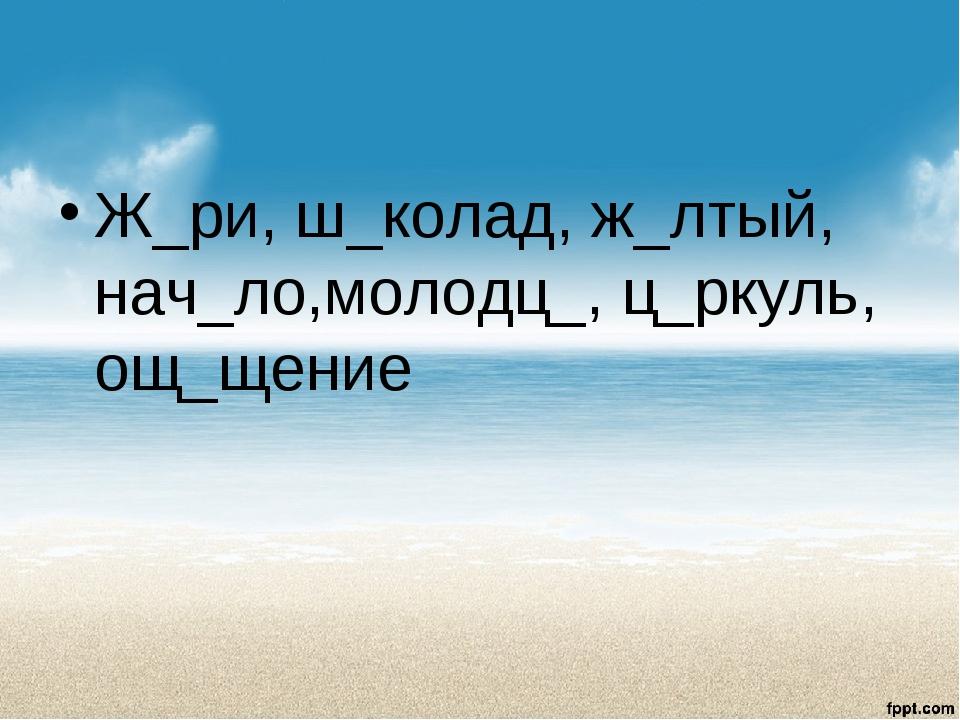 Ж_ри, ш_колад, ж_лтый, нач_ло,молодц_, ц_ркуль, ощ_щение