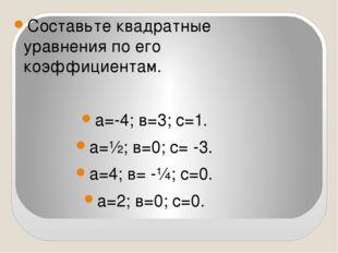 Составьте квадратные уравнения по его коэффициентам. а=-4; в=3; с=1. а=½; в=