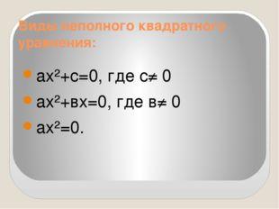 Виды неполного квадратного уравнения: ах²+с=0, где с≠ 0 ах²+вх=0, где в≠ 0 ах