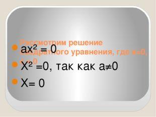Рассмотрим решение квадратного уравнения, где в=0, с = 0 ах² = 0 Х² =0, так к