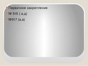 Первичное закрепление № 515 ( а,д) №517 (а,в)