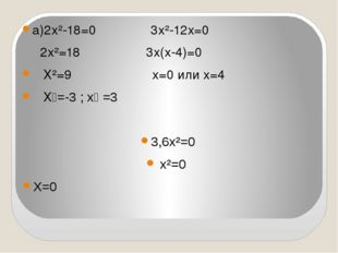 а)2х²-18=0 3х²-12х=0 2х²=18 3х(х-4)=0 Х²=9 х=0 или х=4 Х₁=-3 ; х₂ =3 3,6х²=0