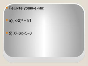 Решите уравнение: а)( х-2)² = 81 б) Х²-6х+5=0