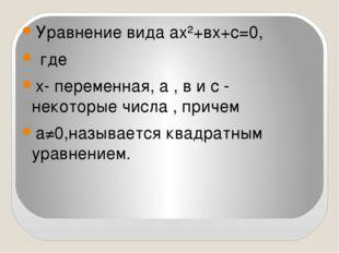 Уравнение вида ах²+вх+с=0, где х- переменная, а , в и с - некоторые числа ,