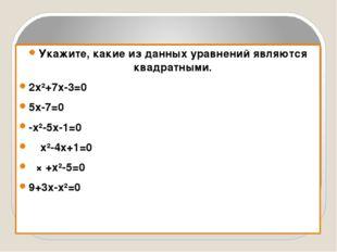 Укажите, какие из данных уравнений являются квадратными. 2х²+7х-3=0 5х-7=0 -