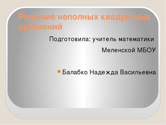 Решение неполных квадратных уравнений Подготовила: учитель математики Меленск...