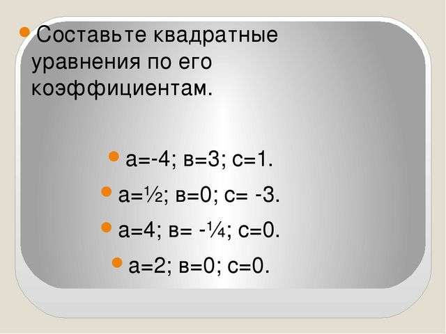 Составьте квадратные уравнения по его коэффициентам. а=-4; в=3; с=1. а=½; в=...