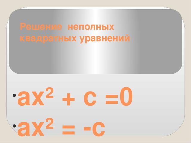 Решение неполных квадратных уравнений ах² + с =0 ах² = -с х² = -с ⁄ а , так к...